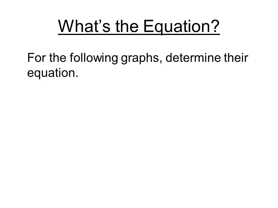Whats the Equation? For the following graphs, determine their equation.
