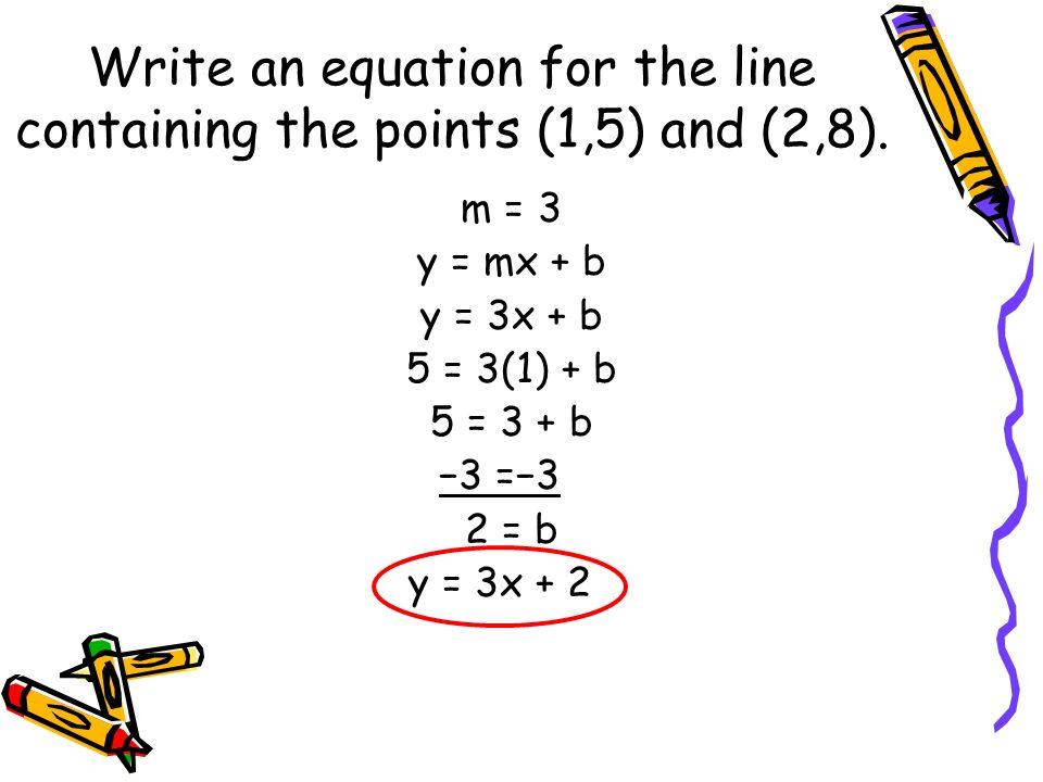 m = 3 y = mx + b y = 3x + b 5 = 3(1) + b 5 = 3 + b 3 =3 2 = b y = 3x + 2