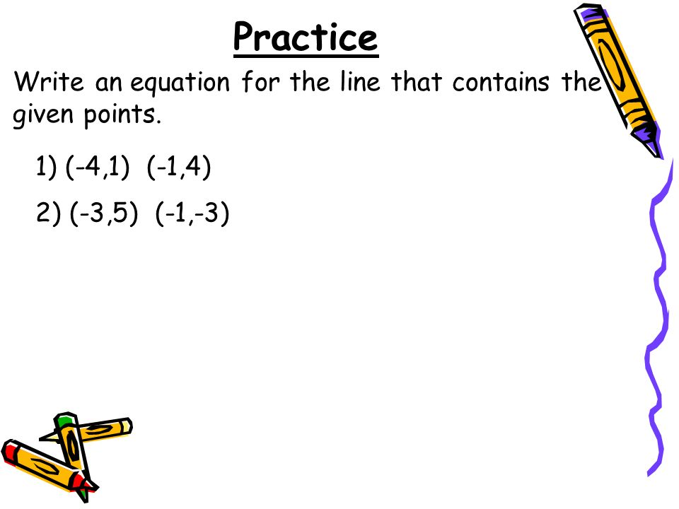 Practice 1) (-4,1) (-1,4) Write an equation for the line that contains the given points.