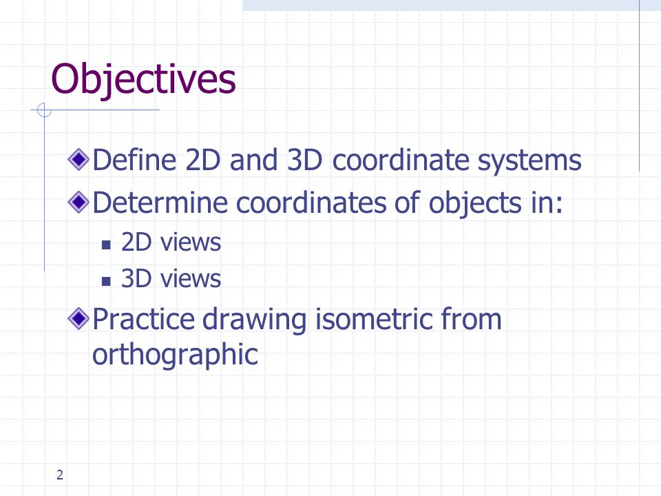 2 Objectives Define 2D and 3D coordinate systems Determine coordinates of objects in: 2D views 3D views Practice drawing isometric from orthographic