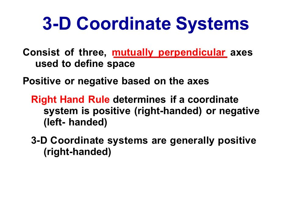 3-D Coordinate Systems Consist of three, mutually perpendicular axes used to define space Positive or negative based on the axes Right Hand Rule deter