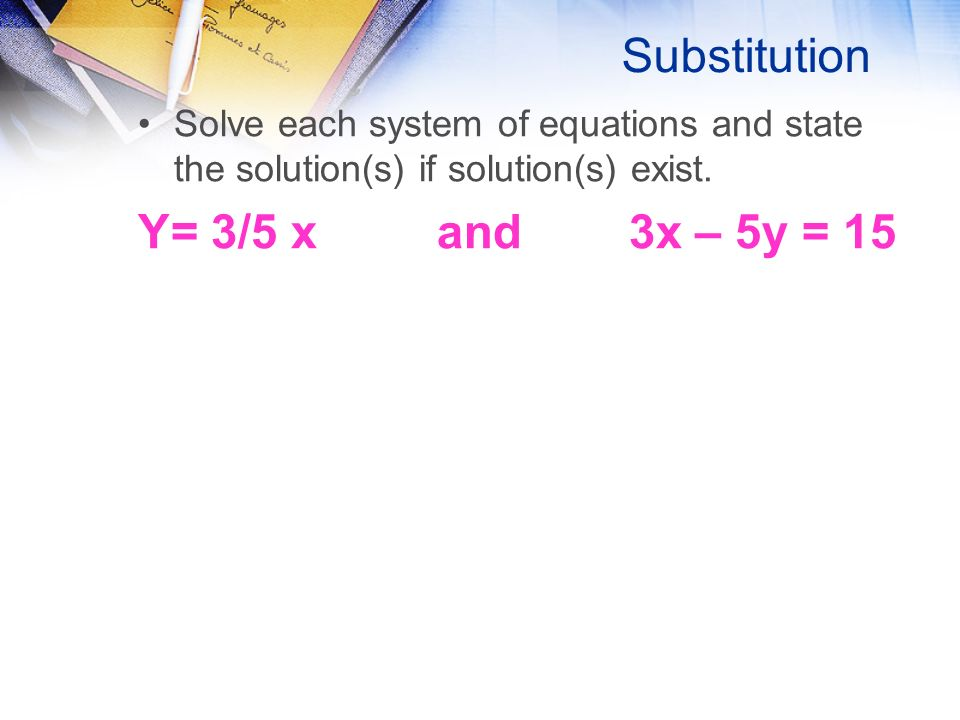 Substitution Solve each system of equations and state the solution(s) if solution(s) exist.