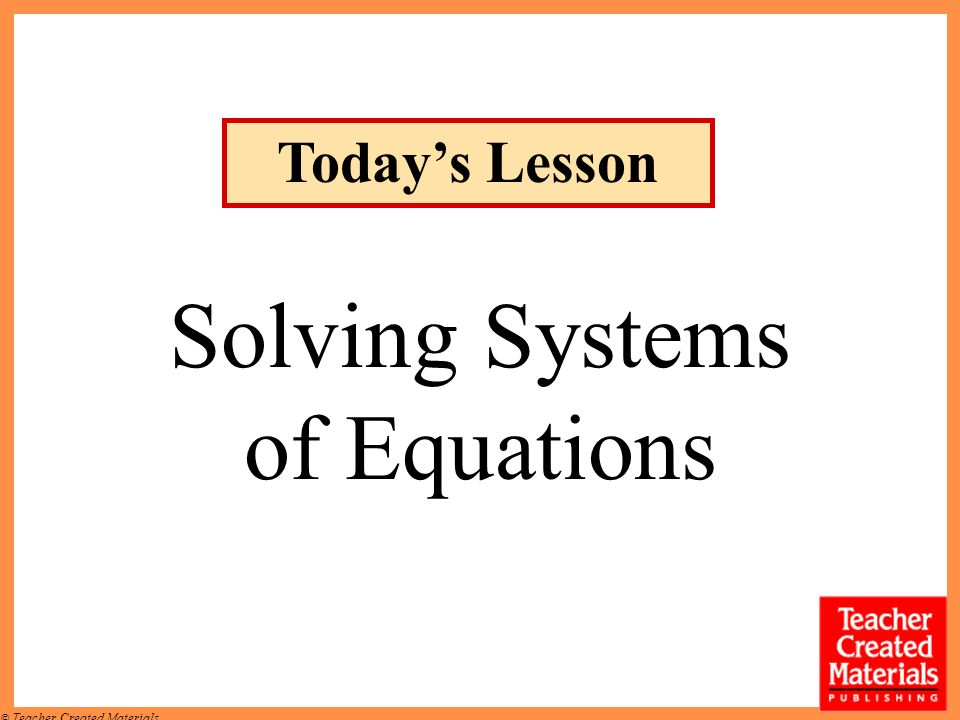 © Teacher Created Materials Solving Systems of Equations Todays Lesson