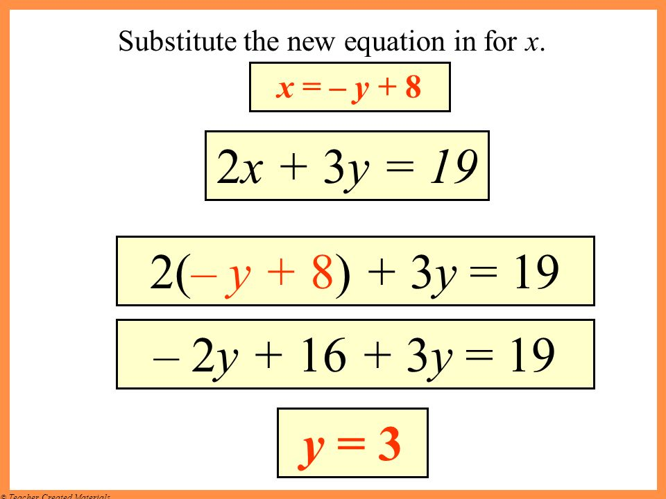 © Teacher Created Materials Substitute the new equation in for x. x = – y + 8 2x + 3y = 19 2(– y + 8) + 3y = 19 – 2y + 16 + 3y = 19 y = 3