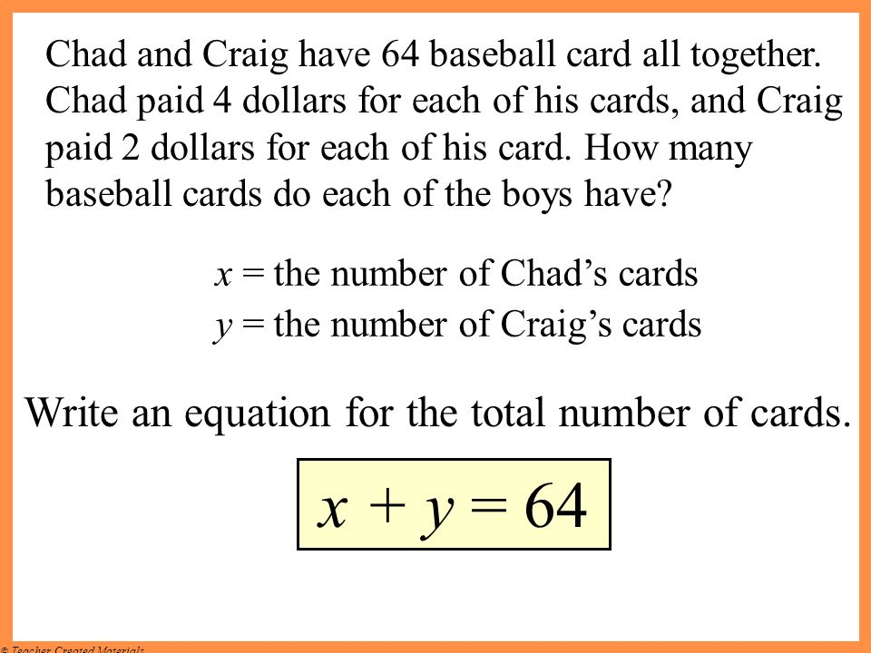 © Teacher Created Materials Write an equation for the total number of cards. x + y = 64 Chad and Craig have 64 baseball card all together. Chad paid 4