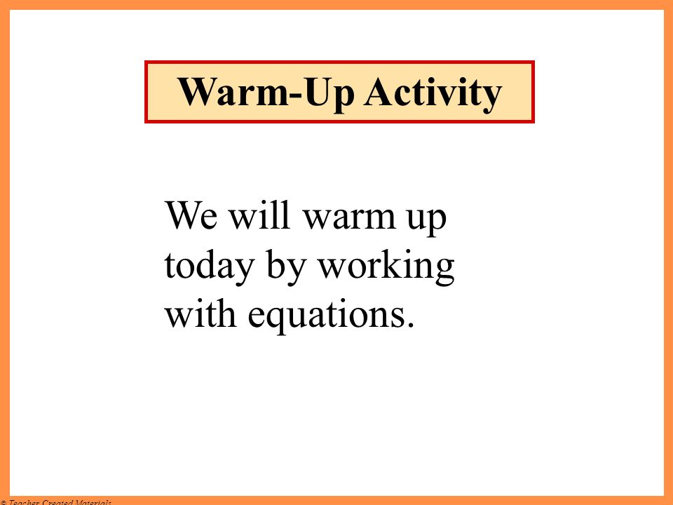 © Teacher Created Materials Warm-Up Activity We will warm up today by working with equations.