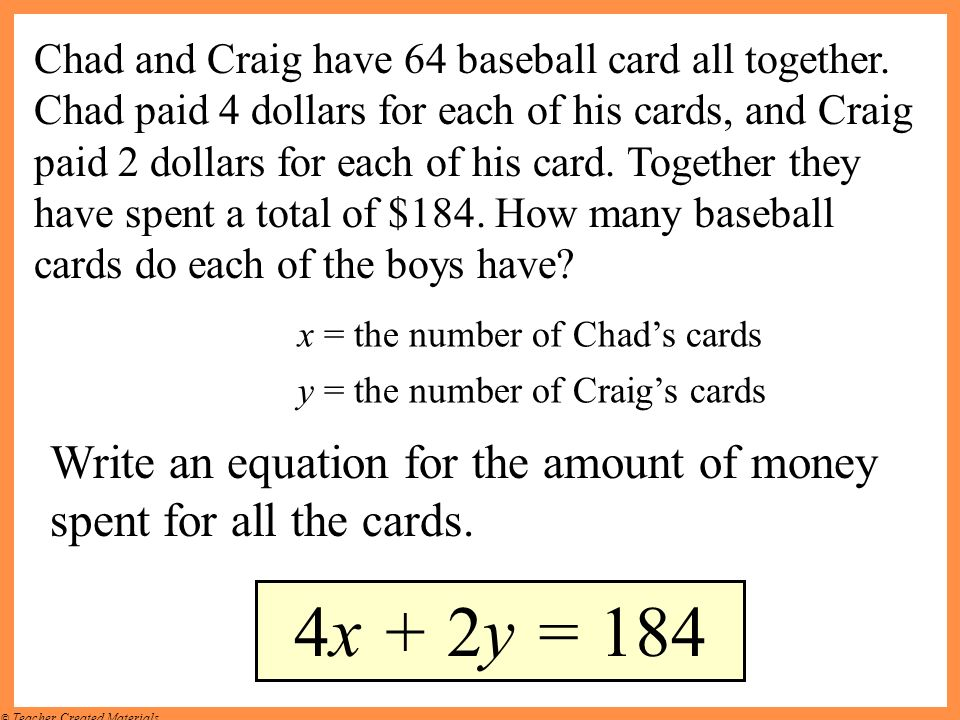© Teacher Created Materials Write an equation for the amount of money spent for all the cards. 4x + 2y = 184 Chad and Craig have 64 baseball card all