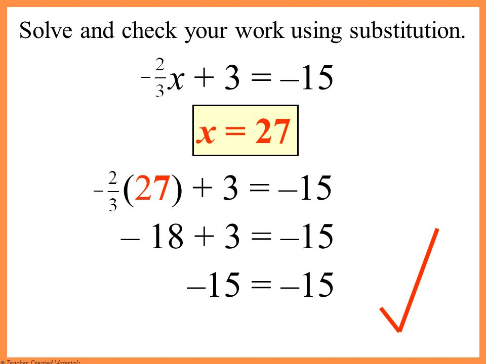 © Teacher Created Materials Solve and check your work using substitution. x + 3 = –15 x = 27 (27) + 3 = –15 – 18 + 3 = –15 –15 = –15