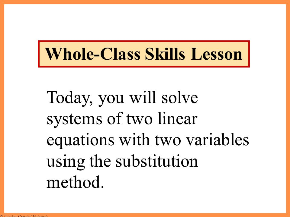 © Teacher Created Materials Today, you will solve systems of two linear equations with two variables using the substitution method. Whole-Class Skills