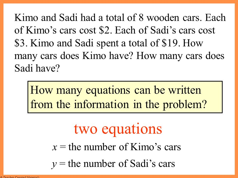 © Teacher Created Materials Kimo and Sadi had a total of 8 wooden cars. Each of Kimos cars cost $2. Each of Sadis cars cost $3. Kimo and Sadi spent a