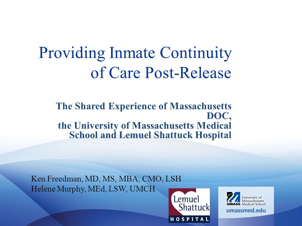 Providing Inmate Continuity of Care Post-Release The Shared Experience of Massachusetts DOC, the University of Massachusetts Medical School and Lemuel