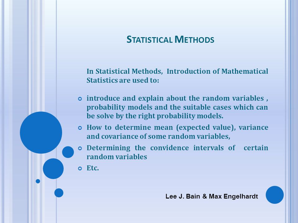 S TATISTICAL M ETHODS In Statistical Methods, Introduction of Mathematical Statistics are used to: introduce and explain about the random variables, p