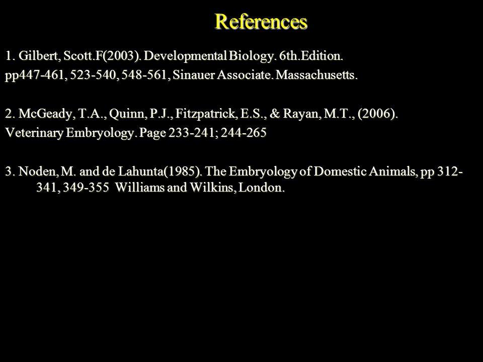 References 1. Gilbert, Scott.F(2003). Developmental Biology. 6th.Edition. pp447-461, 523-540, 548-561, Sinauer Associate. Massachusetts. 2. McGeady, T