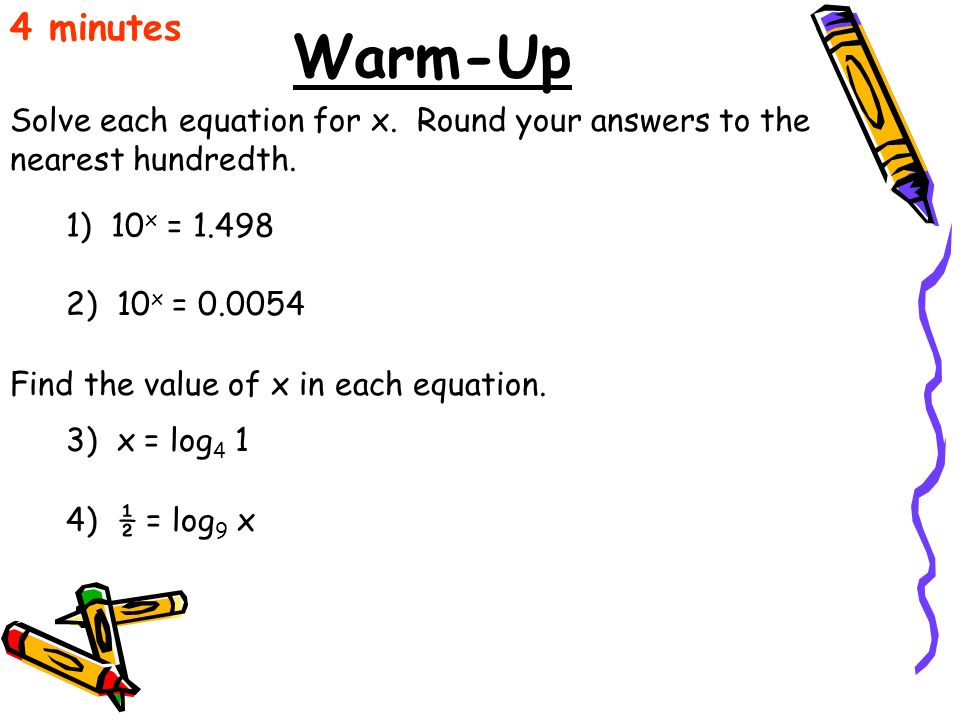 Warm-Up Solve each equation for x. Round your answers to the nearest hundredth. 4 minutes 1) 10 x = 1.498 2) 10 x = 0.0054 Find the value of x in each