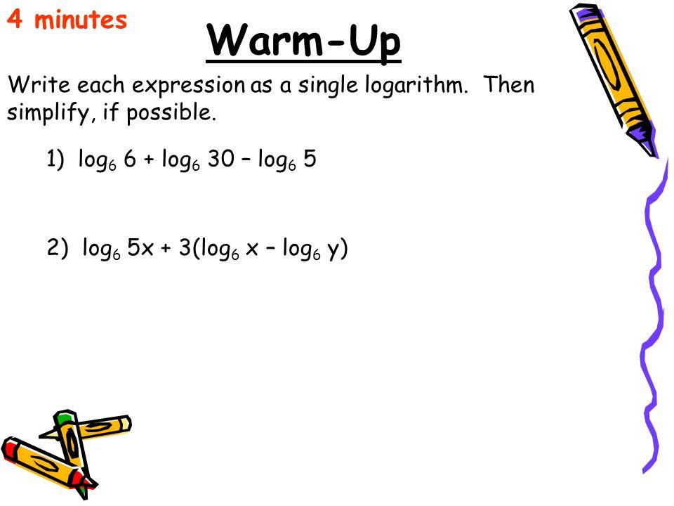 Warm-Up Write each expression as a single logarithm. Then simplify, if possible. 4 minutes 1) log 6 6 + log 6 30 – log 6 5 2) log 6 5x + 3(log 6 x – l