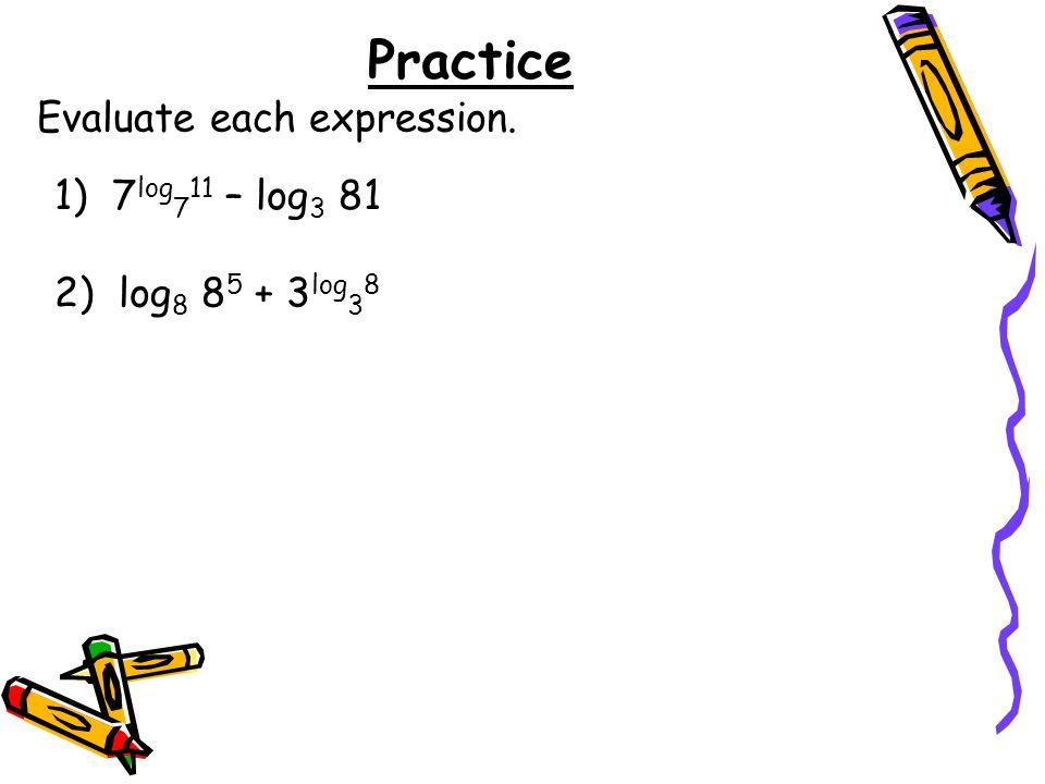 Practice Evaluate each expression. 1) 7 log 7 11 – log 3 81 2) log 8 8 5 + 3 log 3 8