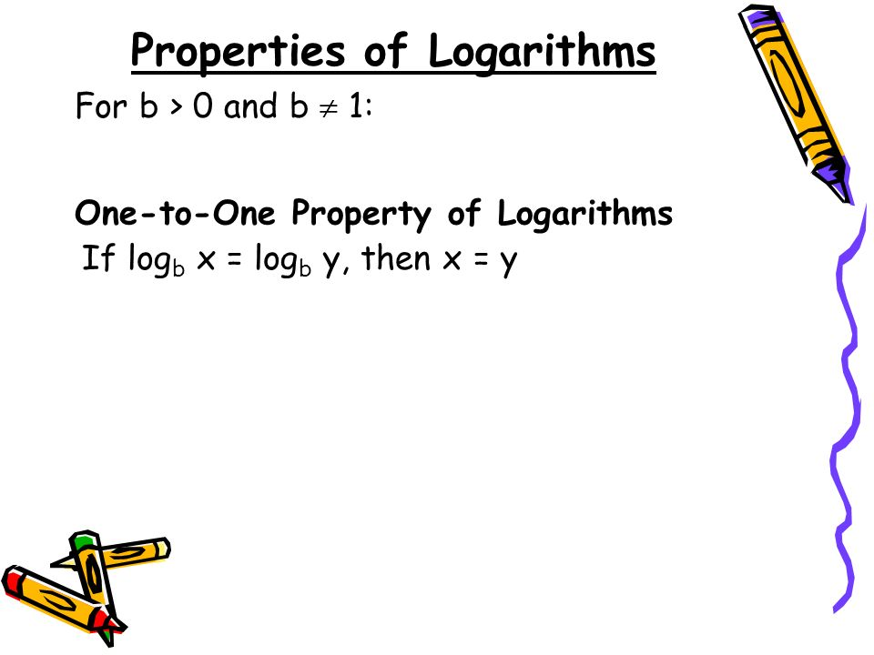 Properties of Logarithms One-to-One Property of Logarithms If log b x = log b y, then x = y For b > 0 and b 1:
