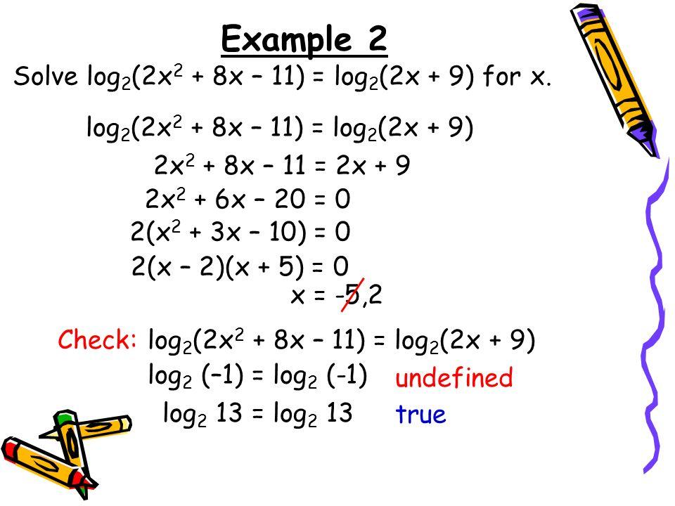 Example 2 Solve log 2 (2x 2 + 8x – 11) = log 2 (2x + 9) for x. log 2 (2x 2 + 8x – 11) = log 2 (2x + 9) 2x 2 + 8x – 11 = 2x + 9 2x 2 + 6x – 20 = 0 2(x