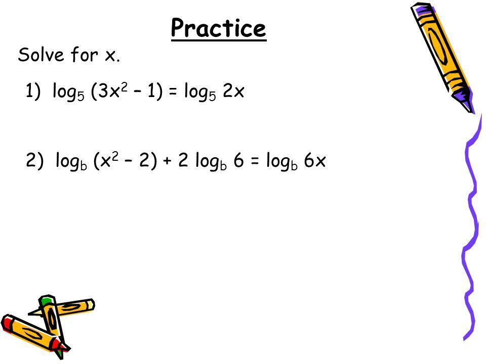 Practice Solve for x. 1) log 5 (3x 2 – 1) = log 5 2x 2) log b (x 2 – 2) + 2 log b 6 = log b 6x