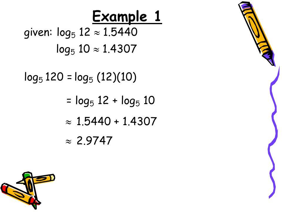 Example 1 = log 5 12 + log 5 10 log 5 120 = given: log 5 12 1.5440 log 5 10 1.4307 log 5 (12)(10) 1.5440 + 1.4307 2.9747
