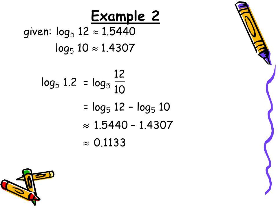 Example 2 given: log 5 12 1.5440 log 5 10 1.4307 log 5 1.2 = log 5 12 – log 5 10 1.5440 – 1.4307 0.1133 = log 5 12 10