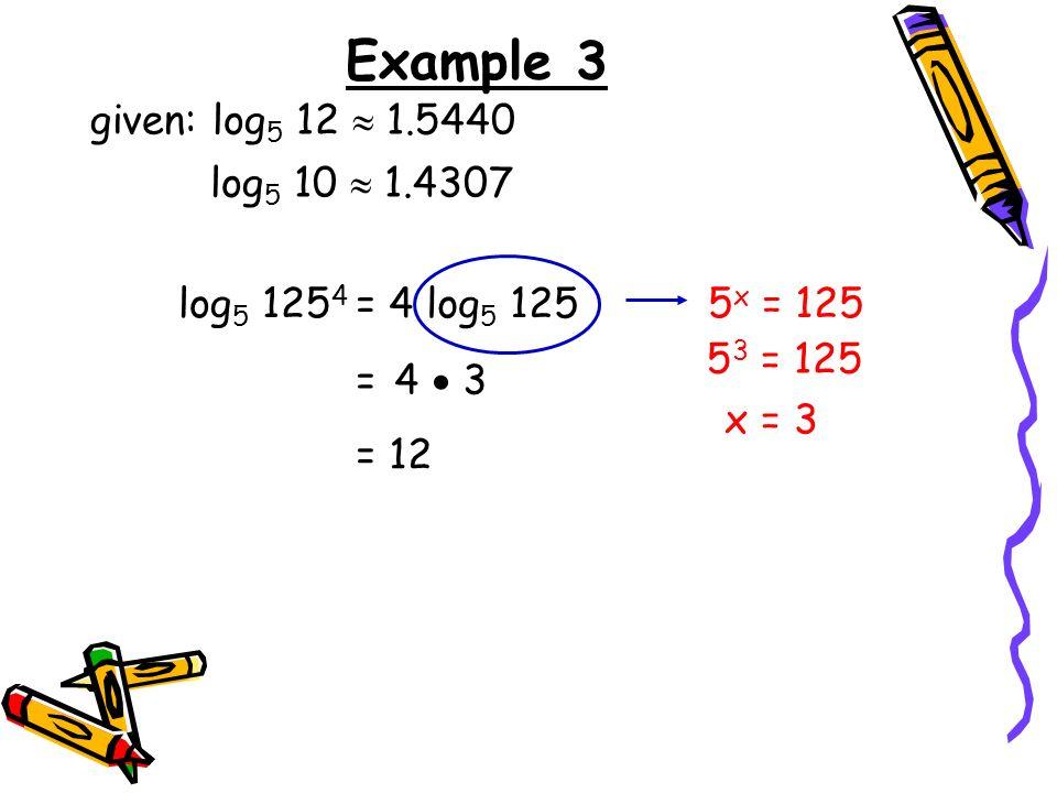 Example 3 given: log 5 12 1.5440 log 5 10 1.4307 log 5 125 4 = 4 3 = 12 = 4 log 5 125 5 x = 125 5 3 = 125 x = 3