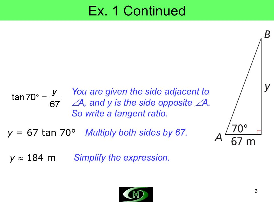 6 Ex. 1 Continued You are given the side adjacent to A, and y is the side opposite A. So write a tangent ratio. y = 67 tan 70° Multiply both sides by