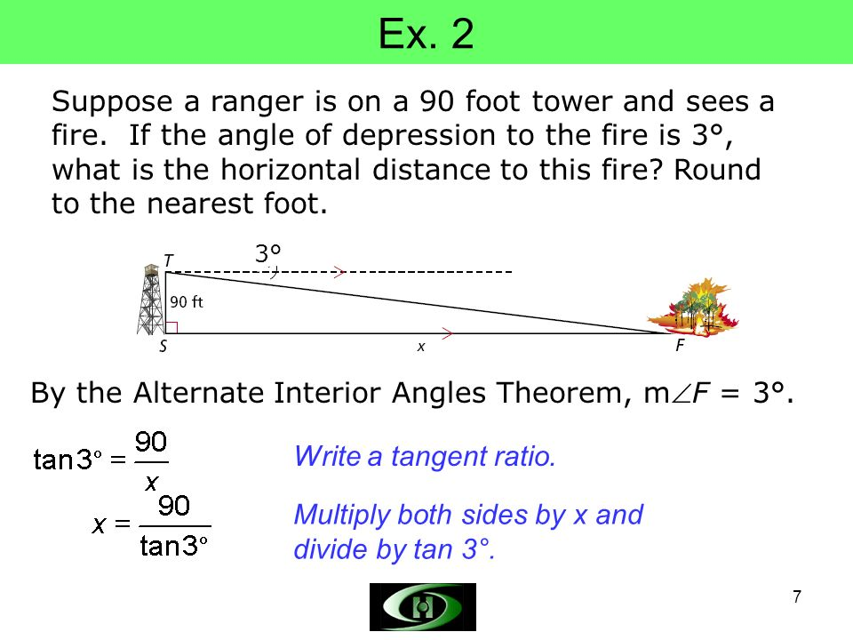 7 Ex. 2 Suppose a ranger is on a 90 foot tower and sees a fire. If the angle of depression to the fire is 3°, what is the horizontal distance to this