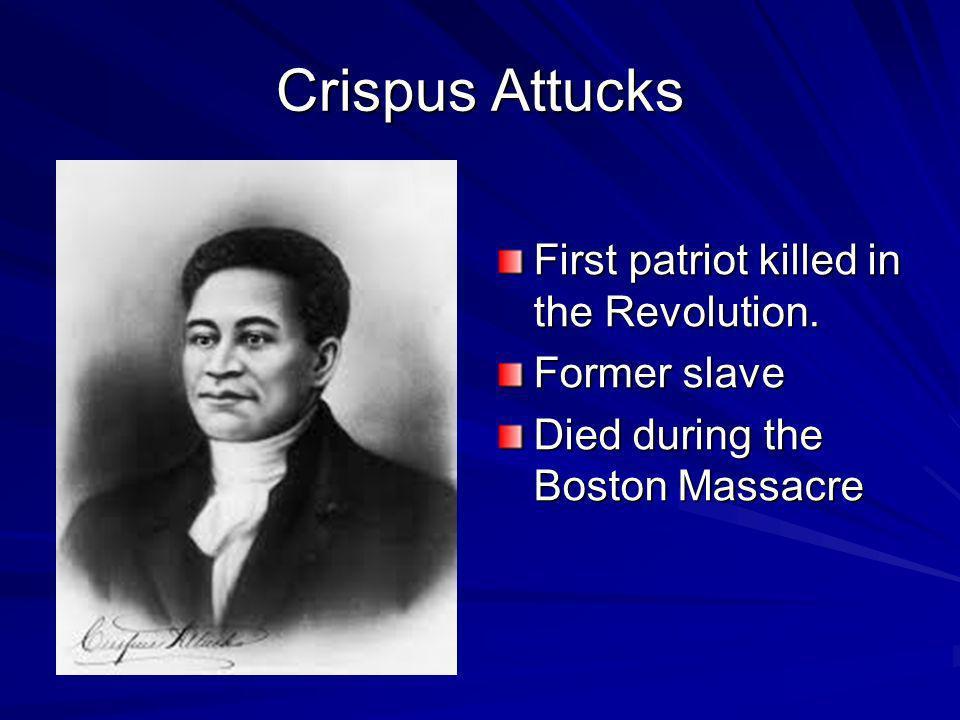 Crispus Attucks First patriot killed in the Revolution. Former slave Died during the Boston Massacre