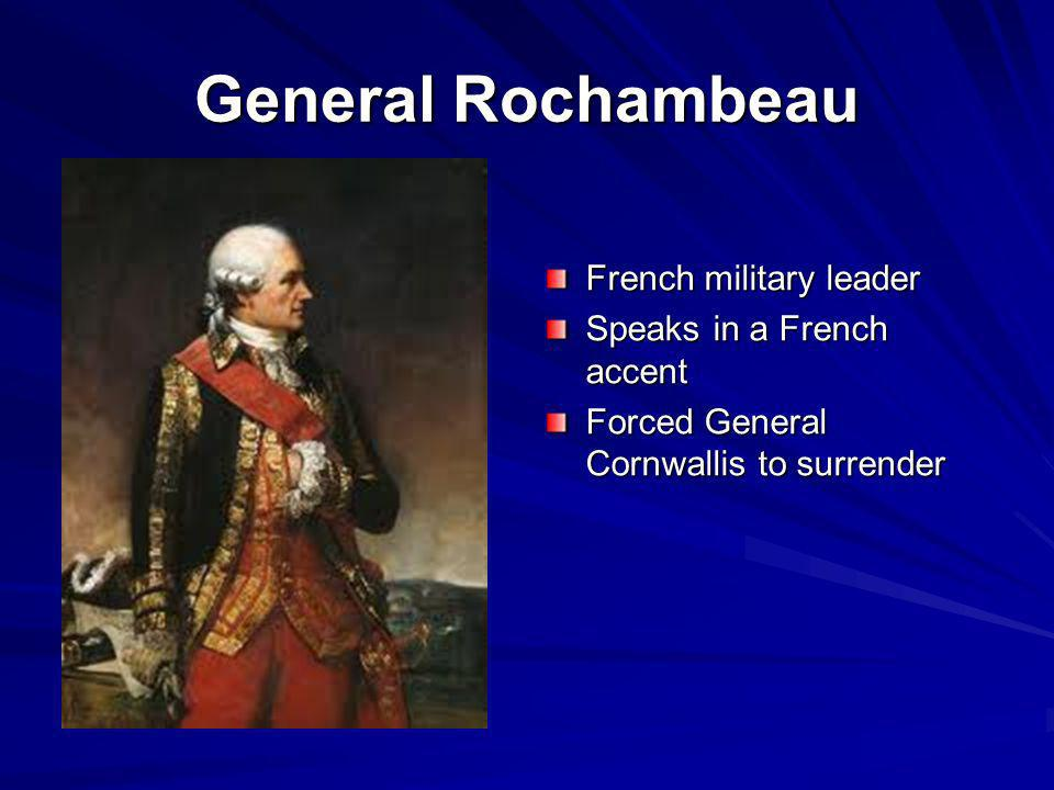 General Rochambeau French military leader Speaks in a French accent Forced General Cornwallis to surrender