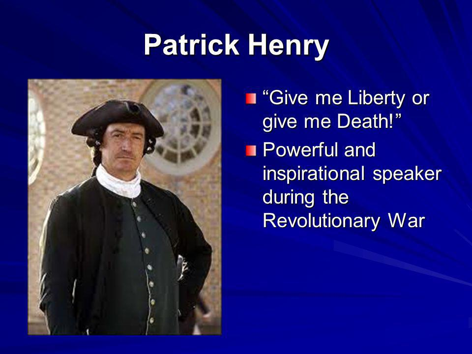 Patrick Henry Give me Liberty or give me Death! Powerful and inspirational speaker during the Revolutionary War