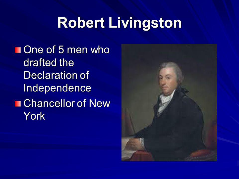 Robert Livingston One of 5 men who drafted the Declaration of Independence Chancellor of New York