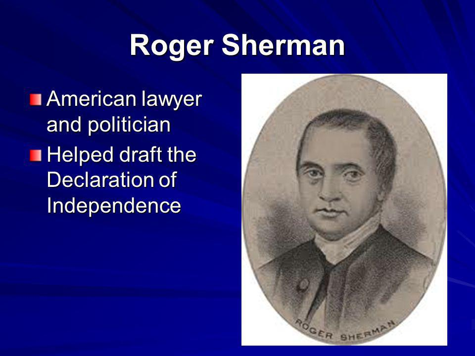 Roger Sherman American lawyer and politician Helped draft the Declaration of Independence