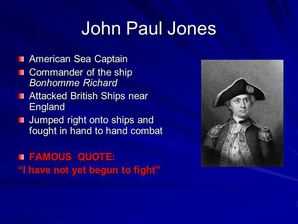 John Paul Jones American Sea Captain Commander of the ship Bonhomme Richard Attacked British Ships near England Jumped right onto ships and fought in