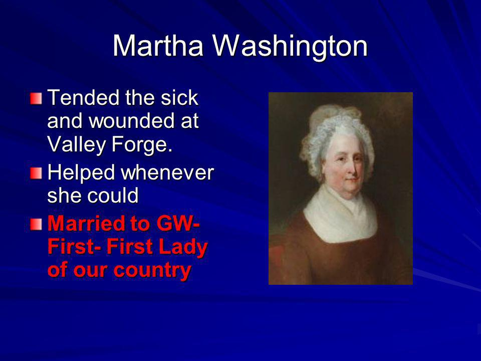 Martha Washington Tended the sick and wounded at Valley Forge. Helped whenever she could Married to GW- First- First Lady of our country