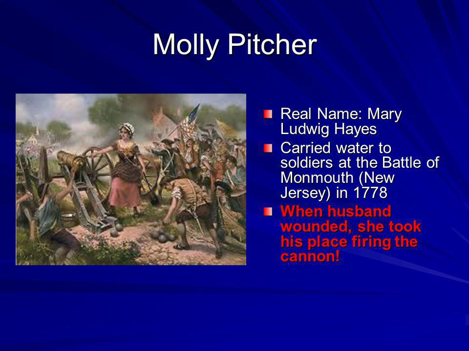 Molly Pitcher Real Name: Mary Ludwig Hayes Carried water to soldiers at the Battle of Monmouth (New Jersey) in 1778 When husband wounded, she took his