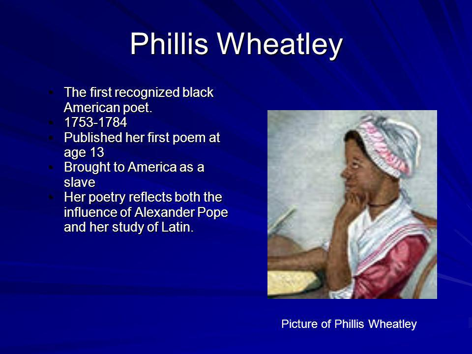 Phillis Wheatley The first recognized black American poet.The first recognized black American poet. 1753-17841753-1784 Published her first poem at age