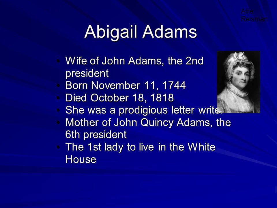 Abigail Adams Wife of John Adams, the 2nd presidentWife of John Adams, the 2nd president Born November 11, 1744Born November 11, 1744 Died October 18,