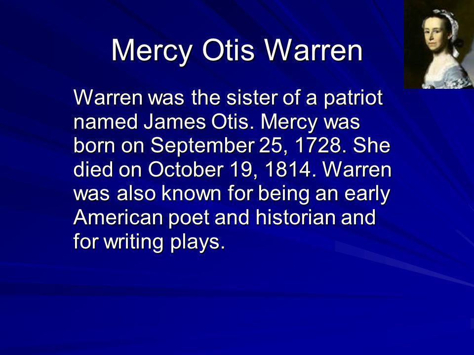 Mercy Otis Warren Warren was the sister of a patriot named James Otis. Mercy was born on September 25, 1728. She died on October 19, 1814. Warren was