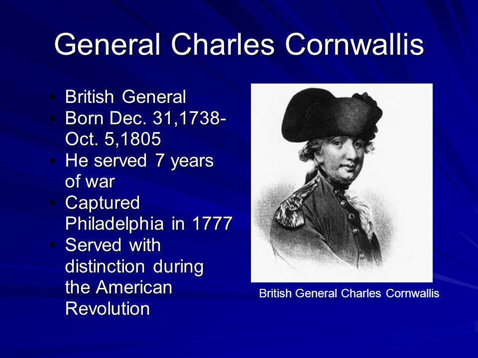 General Charles Cornwallis British GeneralBritish General Born Dec. 31,1738- Oct. 5,1805Born Dec. 31,1738- Oct. 5,1805 He served 7 years of warHe serv