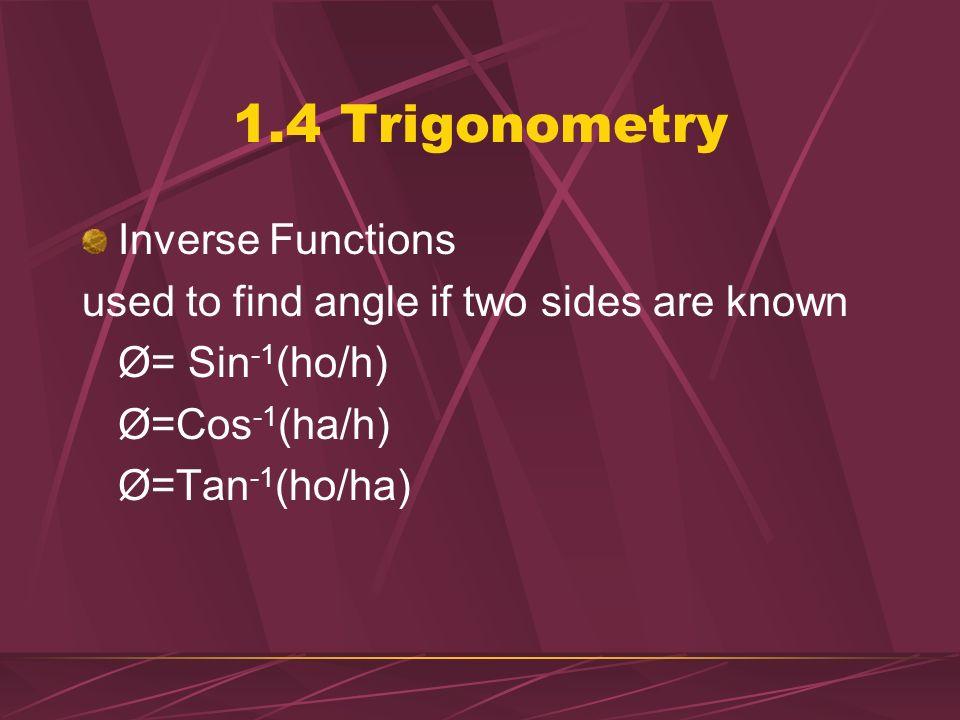 1.4 Trigonometry Ex: Trig 50° ho ha= 67.2 m ho= ?? tanØ= ho/ha ho= (ha)(tanØ) = (67.2m)(tan50°) = 80m