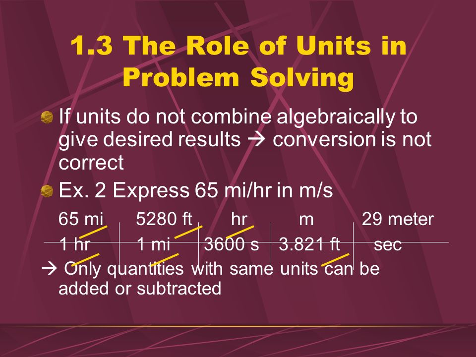 1.3 The Role of Units in Problem Solving Conversion of Units 3.281 ft = 1 m Ex. 1 Express 979 m in ft 979 m3.821 ft =3212 ft 1 m