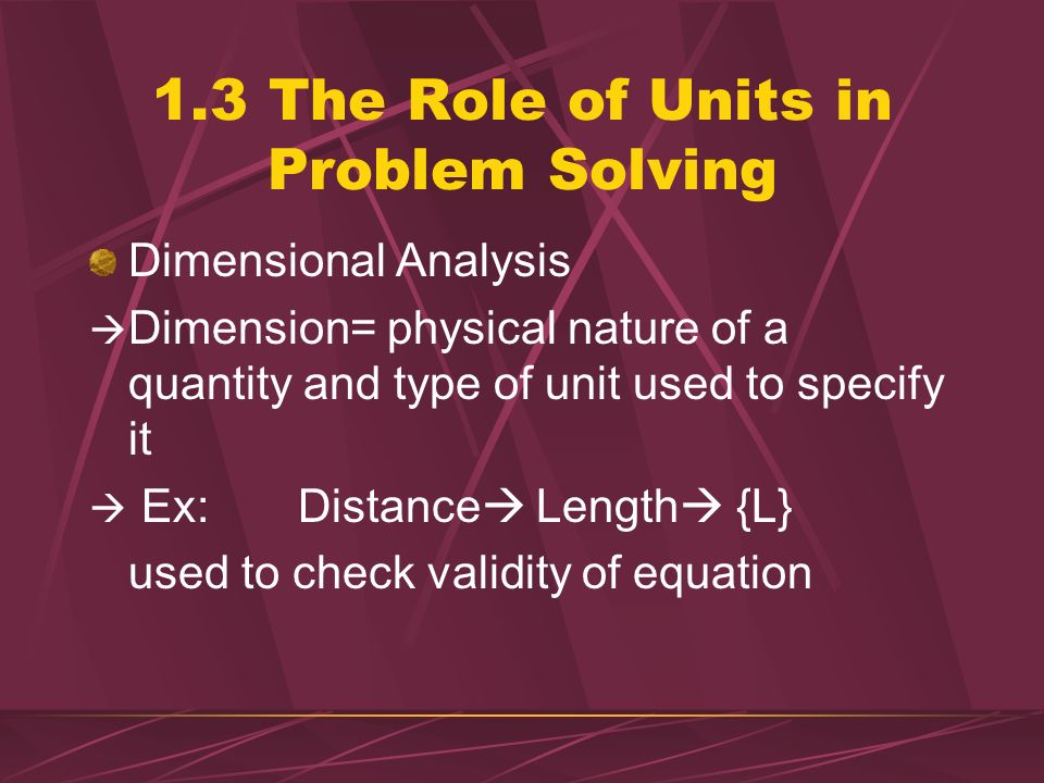 1.3 The Role of Units in Problem Solving If units do not combine algebraically to give desired results conversion is not correct Ex. 2 Express 65 mi/h