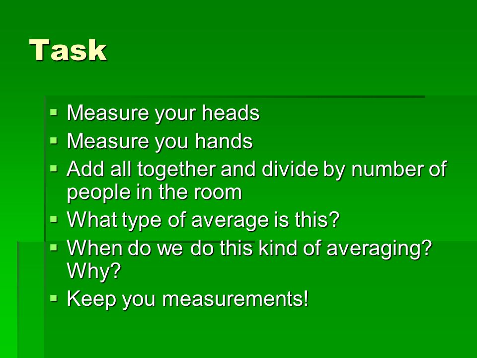 Task Measure your heads Measure your heads Measure you hands Measure you hands Add all together and divide by number of people in the room Add all together and divide by number of people in the room What type of average is this.