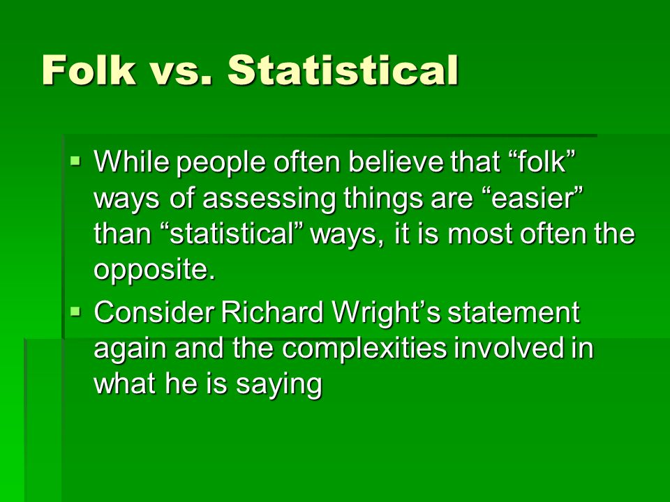 Folk vs. Statistical While people often believe that folk ways of assessing things are easier than statistical ways, it is most often the opposite. Wh