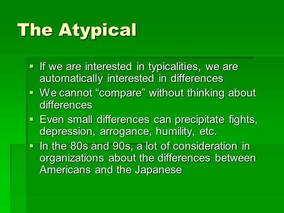 The Atypical If we are interested in typicalities, we are automatically interested in differences If we are interested in typicalities, we are automatically interested in differences We cannot compare without thinking about differences We cannot compare without thinking about differences Even small differences can precipitate fights, depression, arrogance, humility, etc.