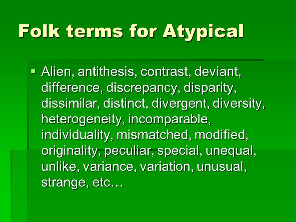 Folk terms for Atypical Alien, antithesis, contrast, deviant, difference, discrepancy, disparity, dissimilar, distinct, divergent, diversity, heterogeneity, incomparable, individuality, mismatched, modified, originality, peculiar, special, unequal, unlike, variance, variation, unusual, strange, etc… Alien, antithesis, contrast, deviant, difference, discrepancy, disparity, dissimilar, distinct, divergent, diversity, heterogeneity, incomparable, individuality, mismatched, modified, originality, peculiar, special, unequal, unlike, variance, variation, unusual, strange, etc…