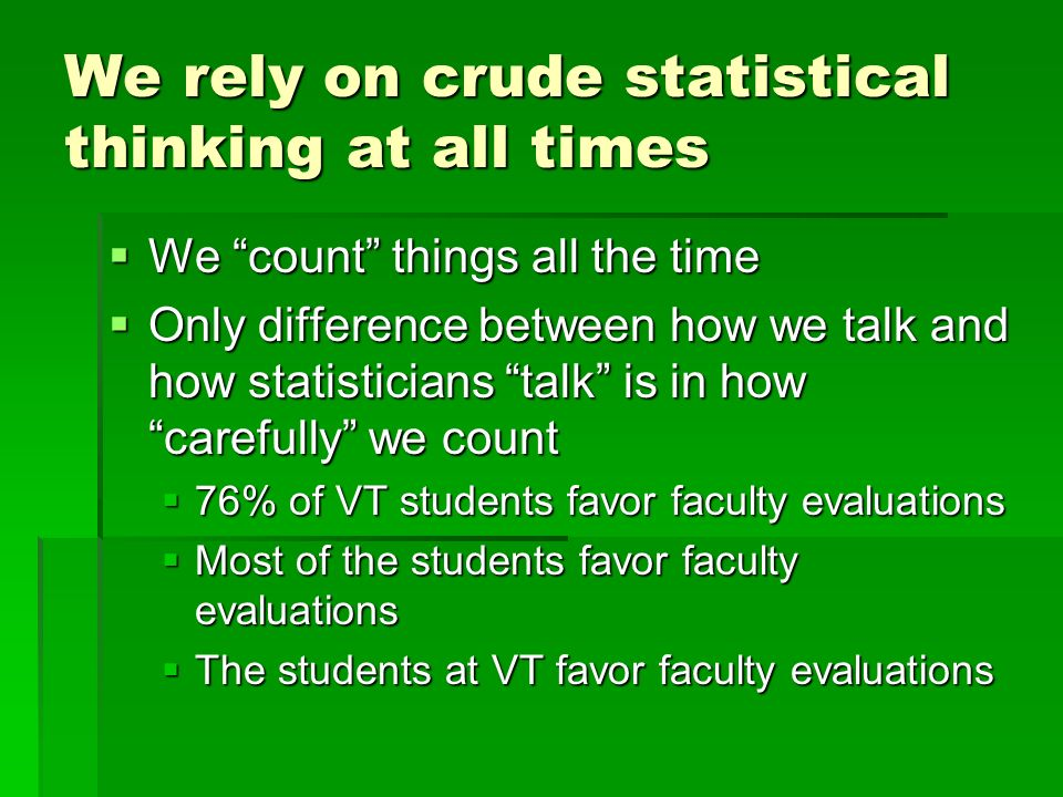We rely on crude statistical thinking at all times We count things all the time We count things all the time Only difference between how we talk and how statisticians talk is in how carefully we count Only difference between how we talk and how statisticians talk is in how carefully we count 76% of VT students favor faculty evaluations 76% of VT students favor faculty evaluations Most of the students favor faculty evaluations Most of the students favor faculty evaluations The students at VT favor faculty evaluations The students at VT favor faculty evaluations
