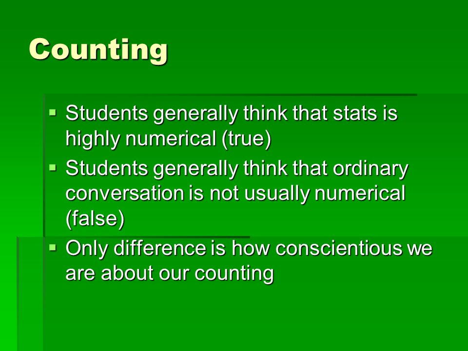 Counting Students generally think that stats is highly numerical (true) Students generally think that stats is highly numerical (true) Students generally think that ordinary conversation is not usually numerical (false) Students generally think that ordinary conversation is not usually numerical (false) Only difference is how conscientious we are about our counting Only difference is how conscientious we are about our counting