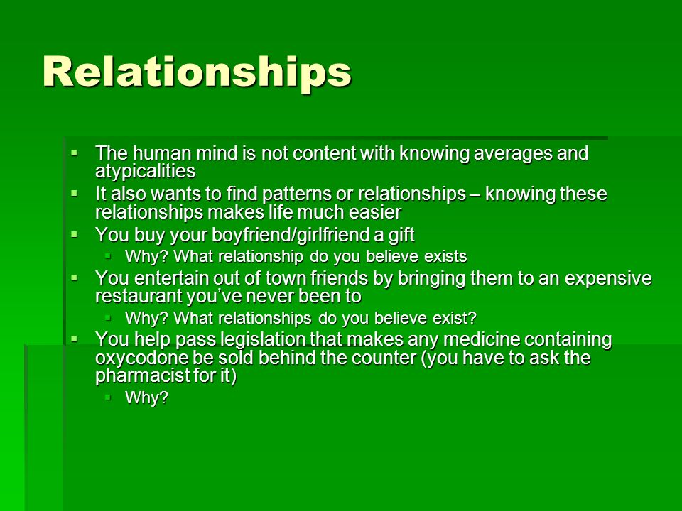 Relationships The human mind is not content with knowing averages and atypicalities The human mind is not content with knowing averages and atypicalities It also wants to find patterns or relationships – knowing these relationships makes life much easier It also wants to find patterns or relationships – knowing these relationships makes life much easier You buy your boyfriend/girlfriend a gift You buy your boyfriend/girlfriend a gift Why.